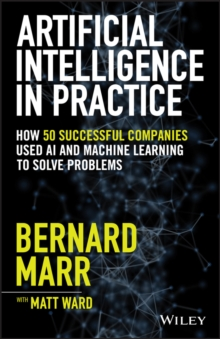 Artificial Intelligence in Practice : How 50 Successful Companies Used AI and Machine Learning to Solve Problems, Hardback Book