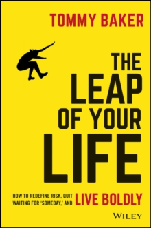 The Leap of Your Life : How to Redefine Risk, Quit Waiting For 'Someday,' and Live Boldly, Hardback Book