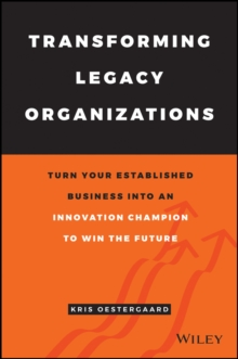 Transforming Legacy Organizations : Turn your Established Business into an Innovation Champion to Win the Future, Hardback Book