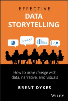 Effective Data Storytelling : How to Drive Change with Data, Narrative and Visuals, Hardback Book
