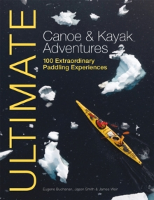 Ultimate Canoe & Kayak Adventures : 100 Extraordinary Paddling Experiences, Paperback / softback Book
