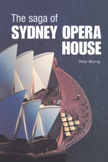 The Saga of Sydney Opera House : The Dramatic Story of the Design and Construction of the Icon of Modern Australia, PDF eBook