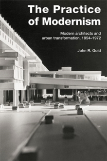 The Practice of Modernism : Modern Architects and Urban Transformation, 1954-1972, EPUB eBook