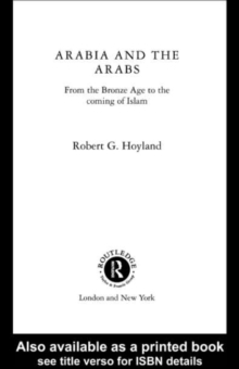 Arabia and the Arabs : From the Bronze Age to the Coming of Islam, PDF eBook
