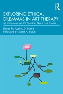 Exploring Ethical Dilemmas in Art Therapy : 50 Clinicians From 20 Countries Share Their Stories, PDF eBook