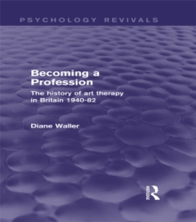 Becoming a Profession (Psychology Revivals) : The History of Art Therapy in Britain 1940-82, PDF eBook