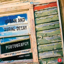 Urban and Rural Decay Photography : How to Capture the Beauty in the Blight, PDF eBook