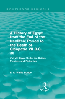 A History of Egypt from the End of the Neolithic Period to the Death of Cleopatra VII B.C. 30 (Routledge Revivals) : Vol. VII: Egypt Under the Saites, Persians and Ptolemies, PDF eBook
