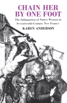 Chain Her by One Foot : The Subjugation of Native Women in Seventeenth-Century New France, EPUB eBook