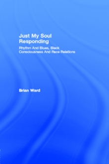Just My Soul Responding : Rhythm And Blues, Black Consciousness And Race Relations, PDF eBook