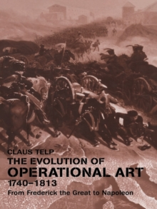 The Evolution of Operational Art, 1740-1813 : From Frederick the Great to Napoleon, EPUB eBook