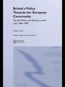 Britain's Policy Towards the European Community : Harold Wilson and Britain's World Role, 1964-1967, PDF eBook