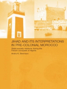 Jihad and its Interpretation in Pre-Colonial Morocco : State-Society Relations during the French Conquest of Algeria, PDF eBook