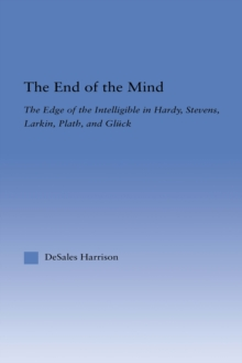The End of the Mind : The Edge of the Intelligible in Hardy, Stevens, Larking, Plath, and Gluck, PDF eBook