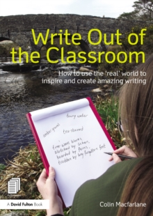 Write Out of the Classroom : How to use the 'real' world to inspire and create amazing writing, PDF eBook