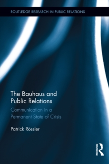 The Bauhaus and Public Relations : Communication in a Permanent State of Crisis, PDF eBook