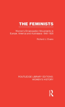 The Feminists : Women's Emancipation Movements in Europe, America and Australasia 1840-1920, EPUB eBook