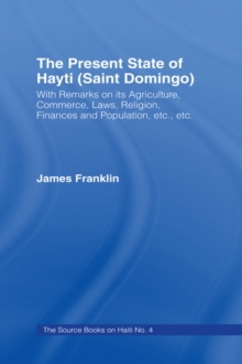The Present State of Haiti (Saint Domingo), 1828 : With Remarks on its Agriculture, Commerce, Laws Religion etc., EPUB eBook