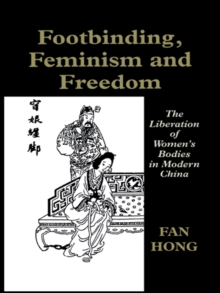 Footbinding, Feminism and Freedom : The Liberation of Women's Bodies in Modern China, PDF eBook