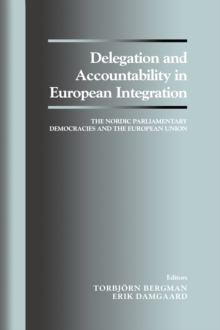 Delegation and Accountability in European Integration : The Nordic Parliamentary Democracies and the European Union, PDF eBook