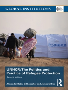 The United Nations High Commissioner for Refugees (UNHCR) : The Politics and Practice of Refugee Protection, PDF eBook