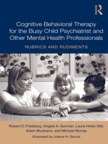 Cognitive Behavioral Therapy for the Busy Child Psychiatrist and Other Mental Health Professionals : Rubrics and Rudiments, EPUB eBook
