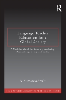 Language Teacher Education for a Global Society : A Modular Model for Knowing, Analyzing, Recognizing, Doing, and Seeing, PDF eBook