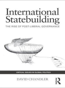 International Statebuilding : The Rise of Post-Liberal Governance, PDF eBook