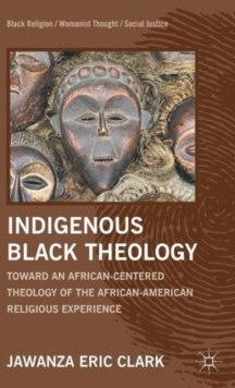 Indigenous Black Theology : Toward an African-Centered Theology of the African American Religious Experience, Hardback Book
