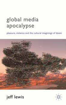 Global Media Apocalypse : Pleasure, Violence and the Cultural Imaginings of Doom, Hardback Book