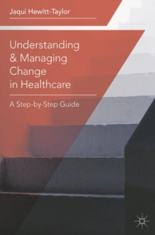 Understanding and Managing Change in Healthcare : A Step-by-Step Guide, Paperback Book