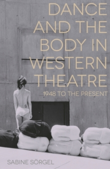 Dance and the Body in Western Theatre : 1948 to the Present, Paperback Book