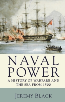 Naval Power : A History of Warfare and the Sea from 1500 onwards, PDF eBook