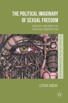 The Political Imaginary of Sexual Freedom : Subjectivity and Power in the New Sexual Democratic Turn, Hardback Book