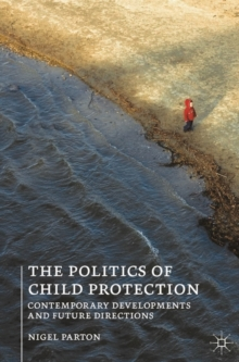 The Politics of Child Protection : Contemporary Developments and Future Directions, Paperback Book