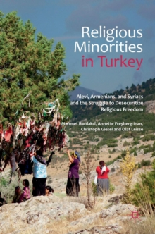 Religious Minorities in Turkey : Alevi, Armenians, and Syriacs and the Struggle to Desecuritize Religious Freedom, Hardback Book