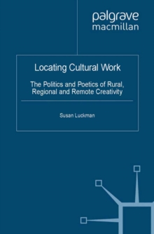 Locating Cultural Work : The Politics and Poetics of Rural, Regional and Remote Creativity, PDF eBook