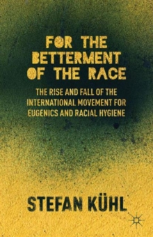For the Betterment of the Race : The Rise and Fall of the International Movement for Eugenics and Racial Hygiene, Hardback Book