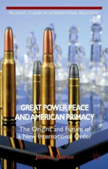 Great Power Peace and American Primacy : The Origins and Future of a New International Order, Hardback Book