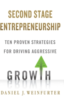 Second Stage Entrepreneurship : Ten Proven Strategies for Driving Aggressive Growth, Hardback Book