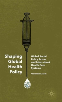 Shaping Global Health Policy : Global Social Policy Actors and Ideas About Health Care Systems, Hardback Book