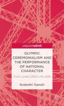 Olympic Ceremonialism and the Performance of National Character : From London 2012 to Rio 2016, Hardback Book