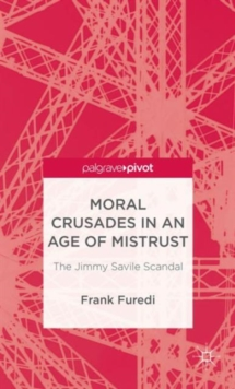 Moral Crusades in an Age of Mistrust : The Jimmy Savile Scandal, Hardback Book