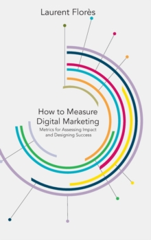 How to Measure Digital Marketing : Metrics for Assessing Impact and Designing Success, Hardback Book