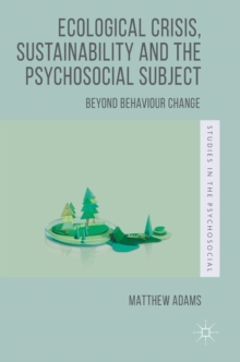 Ecological Crisis, Sustainability and the Psychosocial Subject : Beyond Behaviour Change, Hardback Book