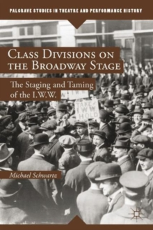 Class Divisions on the Broadway Stage : The Staging and Taming of the I.W.W., Hardback Book