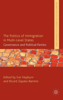 The Politics of Immigration in Multi-Level States : Governance and Political Parties, Hardback Book