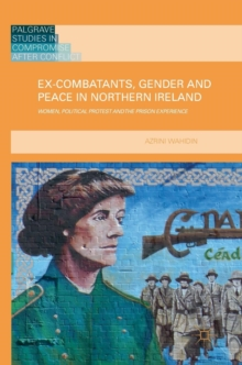 Ex-Combatants, Gender and Peace in Northern Ireland : Women, Political Protest and the Prison Experience, Hardback Book