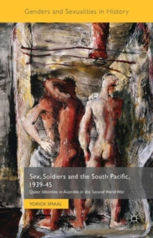 Sex, Soldiers and the South Pacific, 1939-45 : Queer Identities in Australia in the Second World War, Hardback Book