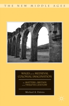 Wales and the Medieval Colonial Imagination : The Matters of Britain in the Twelfth Century, Hardback Book